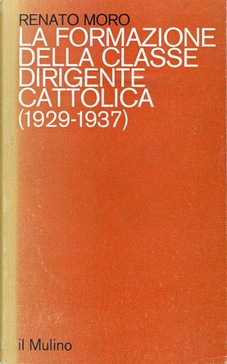 La formazione della classe dirigente cattolica (1929-1937) by Renato Moro