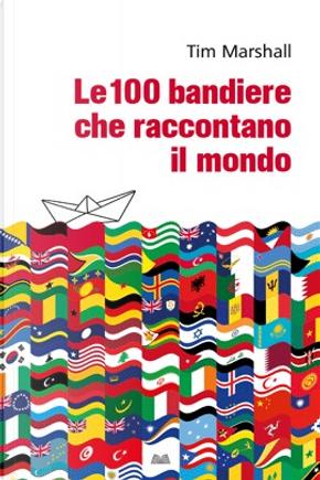Le 100 bandiere che raccontano il mondo by Tim Marshall