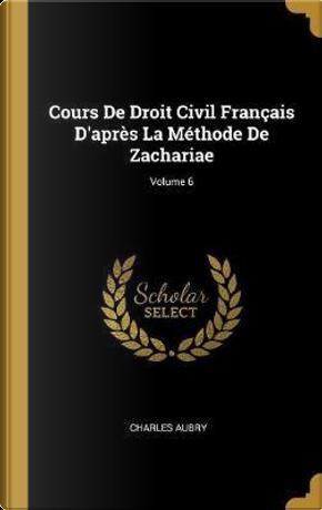 Cours de Droit Civil Français d'Après La Méthode de Zachariae; Volume 6 by Charles Aubry