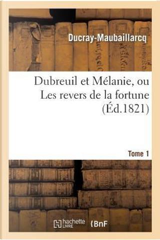Dubreuil et Melanie, Ou les Revers de la Fortune. Tome 1 by Ducray-Maubaillarcq