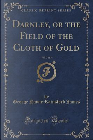 Darnley, or the Field of the Cloth of Gold, Vol. 3 of 3 (Classic Reprint) by George Payne Rainsford James