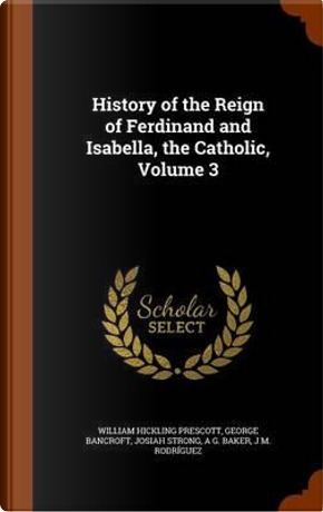 History of the Reign of Ferdinand and Isabella, the Catholic, Volume 3 by William Hickling Prescott