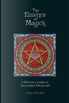 The Essence of Magick by Amaris Silver Moon