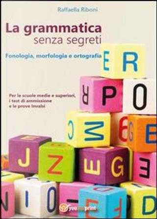 La grammatica senza segreti. Fonologia, morfologia e ortografia by Raffaella Riboni
