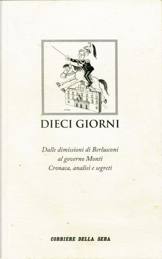 Dieci giorni by Dario Di Vico, Francesco Verderami, Maria Teresa Meli, Marzio Breda, Massimo Franco, Roberto Zuccolini
