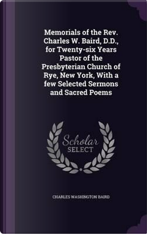 Memorials of the REV. Charles W. Baird, D.D., for Twenty-Six Years Pastor of the Presbyterian Church of Rye, New York, with a Few Selected Sermons and Sacred Poems by Charles Washington Baird