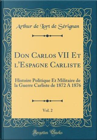 Don Carlos VII Et l'Espagne Carliste, Vol. 2 by Arthur de Lort de Sérignan