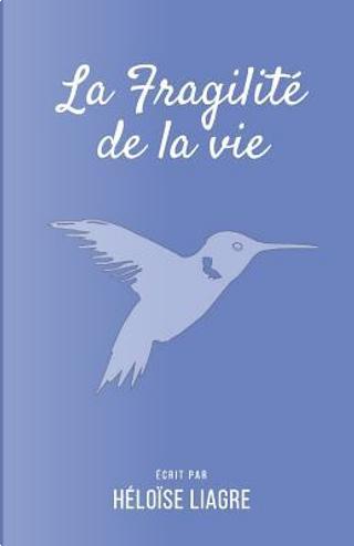 La fragilité de la vie by Héloïse Liagre