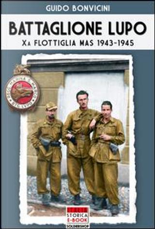 Battaglione Lupo. Xa flottiglia MAS 1943-1945 by Guido Bonvicini