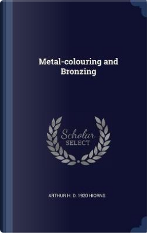 Metal-Colouring and Bronzing by Arthur H. D. Hiorns