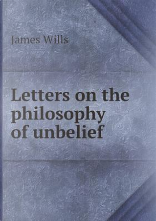 Letters on the Philosophy of Unbelief by James Wills