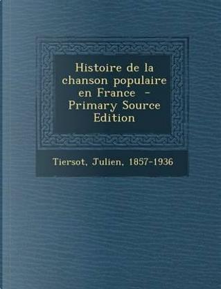 Histoire de La Chanson Populaire En France - Primary Source Edition by Julien Tiersot