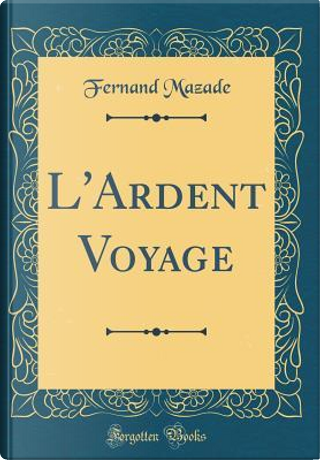 L'Ardent Voyage (Classic Reprint) by Fernand Mazade