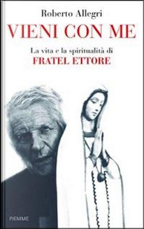 Vieni con me. La vita e la spiritualità di Fratel Ettore by Roberto Allegri