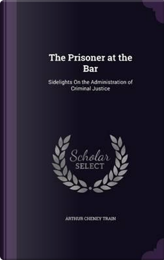 The Prisoner at the Bar; Sidelights on the Administration of Criminal Justice by Arthur Cheney Train