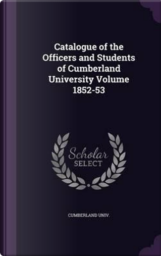 Catalogue of the Officers and Students of Cumberland University Volume 1852-53 by Cumberland Univ