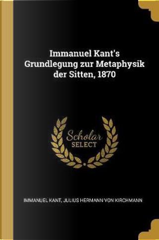 Immanuel Kant's Grundlegung Zur Metaphysik Der Sitten, 1870 by Immanuel Kant