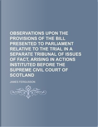 Observations Upon the Provisions of the Bill Presented to Parliament Relative to the Trial in a Separate Tribunal of Issues of Fact, Arising in Action by James Fergusson