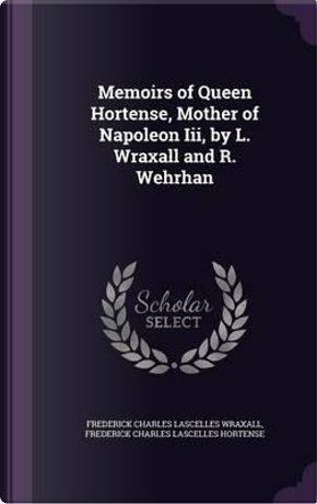 Memoirs of Queen Hortense, Mother of Napoleon III, by L. Wraxall and R. Wehrhan by Frederick Charles Lascelles Wraxall