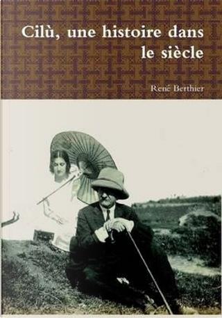 Cilù, une histoire dans le siècle by René Berthier