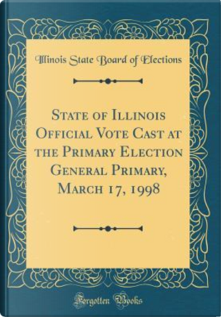 State of Illinois Official Vote Cast at the Primary Election General Primary, March 17, 1998 (Classic Reprint) by Illinois State Board of Elections