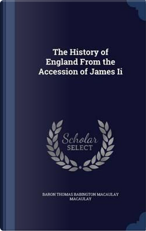 The History of England from the Accession of James II by Baron Thomas Babington Macaula Macaulay
