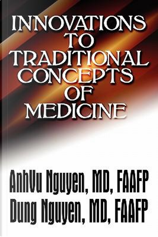 Innovations to Traditional Concepts of Medicine by Anhvu, M.d. Nguyen