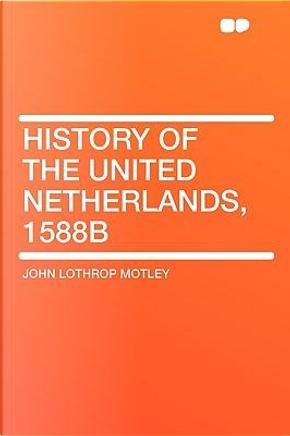 History of the United Netherlands, 1588b by John Lothrop Motley