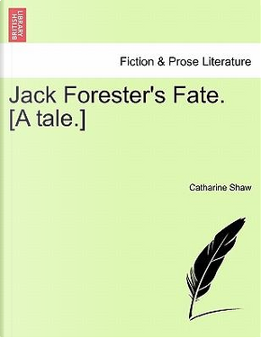 Jack Forester's Fate. [A tale.] by Catharine Shaw