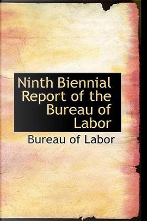 Ninth Biennial Report of the Bureau of Labor by Bureau Of Labor