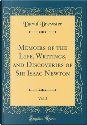 Memoirs of the Life, Writings, and Discoveries of Sir Isaac Newton, Vol. 2 (Classic Reprint) by David Brewster