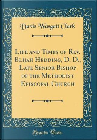 Life and Times of Rev. Elijah Hedding, D. D., Late Senior Bishop of the Methodist Episcopal Church (Classic Reprint) by Davis Wasgatt Clark