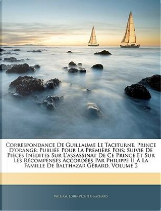 Correspondance De Guillaume Le Taciturne, Prince D'orange by William