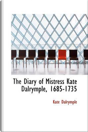 The Diary of Mistress Kate Dalrymple, 1685-1735 by Kate Dalrymple
