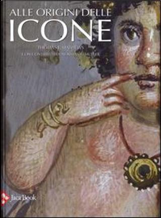 Alle origini delle icone by Thomas F. Mathews