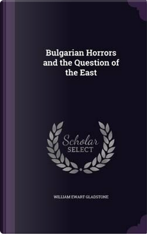 Bulgarian Horrors and the Question of the East by William Ewart Gladstone