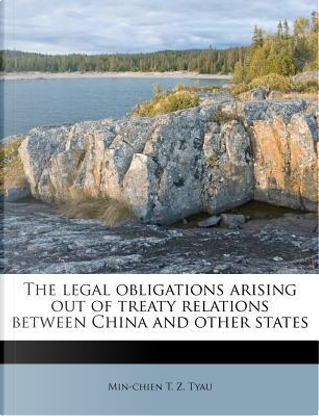 The Legal Obligations Arising Out of Treaty Relations Between China and Other States by Min-Chien T Z Tyau