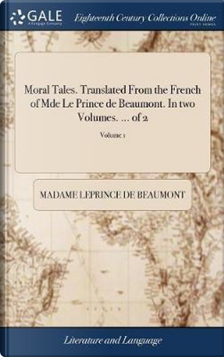 Moral Tales. Translated from the French of Mde Le Prince de Beaumont. in Two Volumes. ... of 2; Volume 1 by Madame Leprince de Beaumont