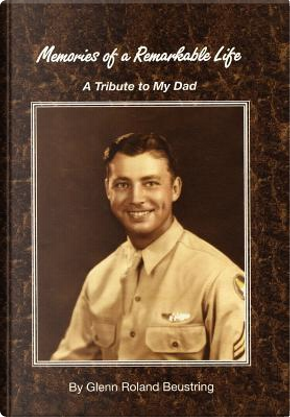 Memories of a Remarkable Life by Glenn Beustring