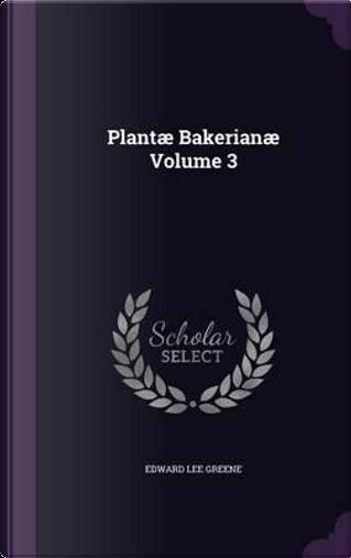 Plantae Bakerianae Volume 3 by Edward Lee Greene