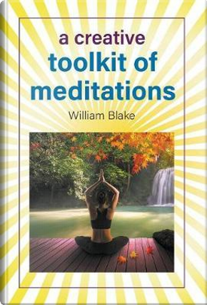 A Creative Toolkit of Meditations by WILLIAM BLAKE