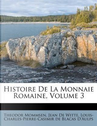 Histoire de La Monnaie Romaine, Volume 3 by Theodore Mommsen