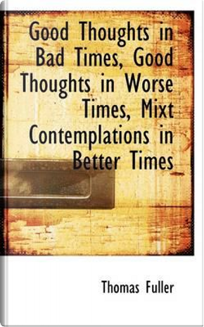 Good Thoughts in Bad Times, Good Thoughts in Worse Times, Mixt Contemplations in Better Times by Thomas Fuller
