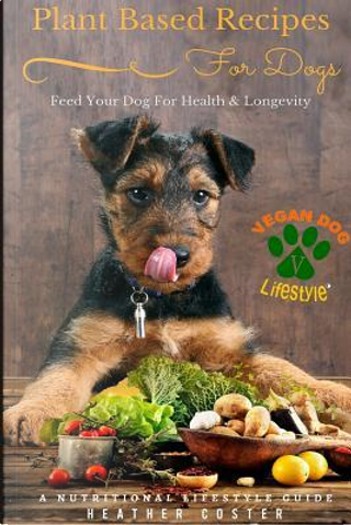 Plant Based Recipes for Dogs Nutritional Lifestyle Guide by Heather Coster