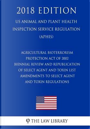 Agricultural Bioterrorism Protection Act of 2002 - Biennial Review and Republication of Select Agent and Toxin List - Amendments to Select Agent and ... Service Regulation) (APHIS) (2018 Edition) by The Law Library