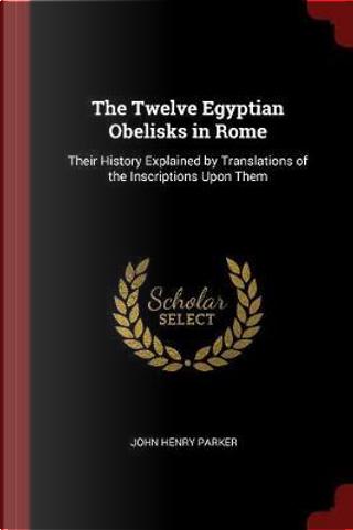 The Twelve Egyptian Obelisks in Rome by John Henry Parker