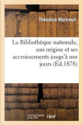 La Bibliotheque Nationale, Son Origine et Ses Accroissements Jusqu'a Nos Jours by Mortreuil-T