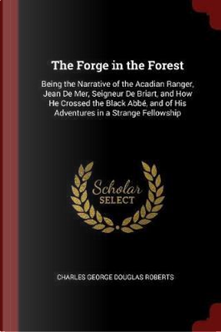 The Forge in the Forest by Charles George Douglas Roberts