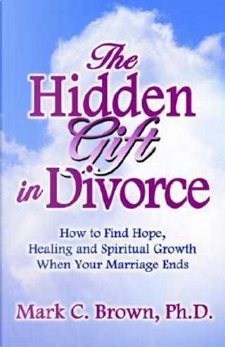 The Hidden Gift in Divorce by Mark C., Ph.D. Brown