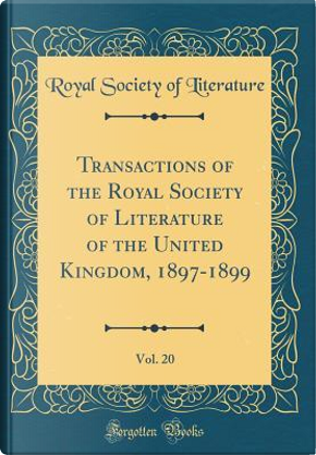 Transactions of the Royal Society of Literature of the United Kingdom, 1897-1899, Vol. 20 (Classic Reprint) by Royal Society Of Literature